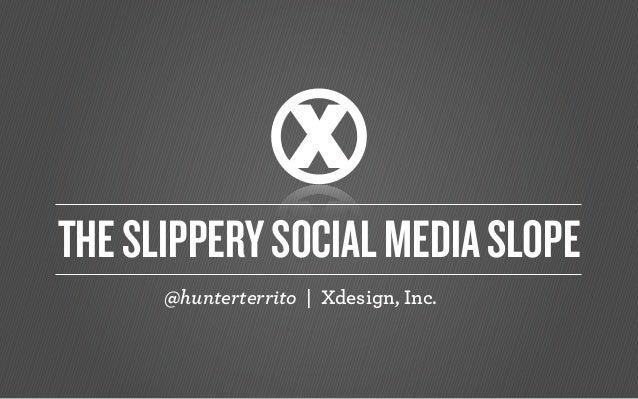 @hunterterrito | Xdesign, Inc. THESLIPPERYSOCIALMEDIASLOPE