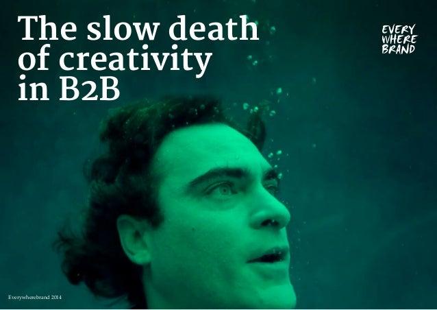 The slow death  of creativity  in B2B  Everywherebrand 2014