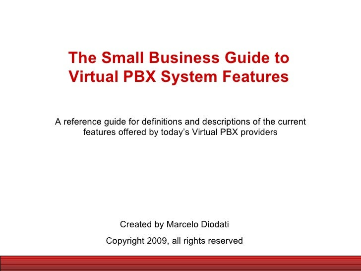 The Small Business Guide to Virtual PBX System Features Created by Marcelo Diodati Copyright 2009, all rights reserved A r...