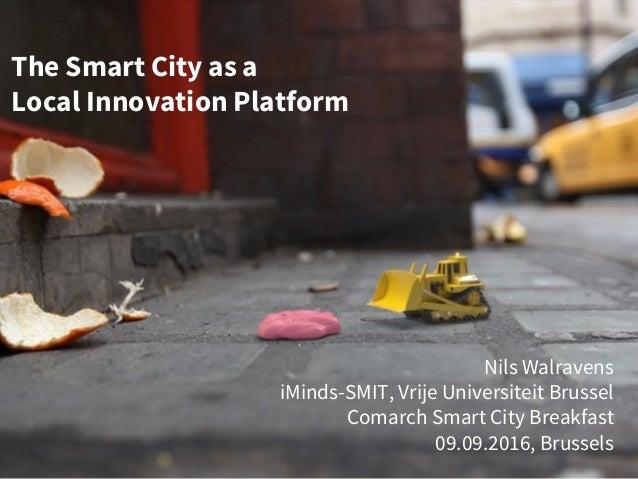 The Smart City as a Local Innovation Platform Nils Walravens iMinds-SMIT, Vrije Universiteit Brussel Comarch Smart City Br...