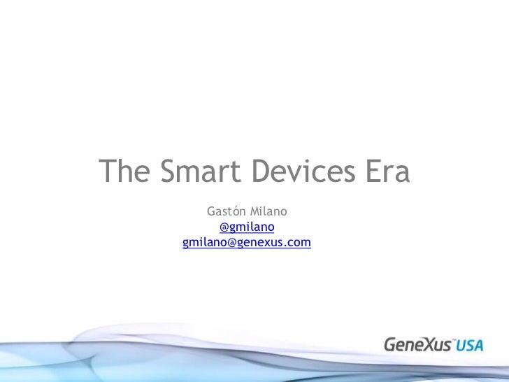 The Smart Devices Era<br />Gastón Milano<br />@gmilano<br />gmilano@genexus.com<br />