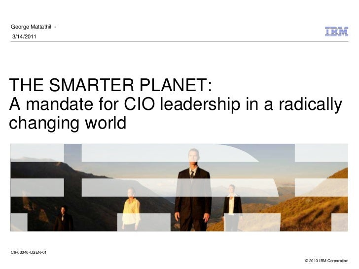 George Mattathil -3/14/2011THE SMARTER PLANET:A mandate for CIO leadership in a radicallychanging worldCIP03040-USEN-01   ...