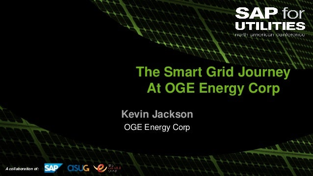 A collaboration of: The Smart Grid Journey At OGE Energy Corp Kevin Jackson OGE Energy Corp