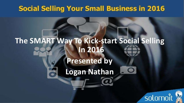 The SMART Way To Kick-start Social Selling In 2016 Presented by Logan Nathan Social Selling Your Small Business in 2016