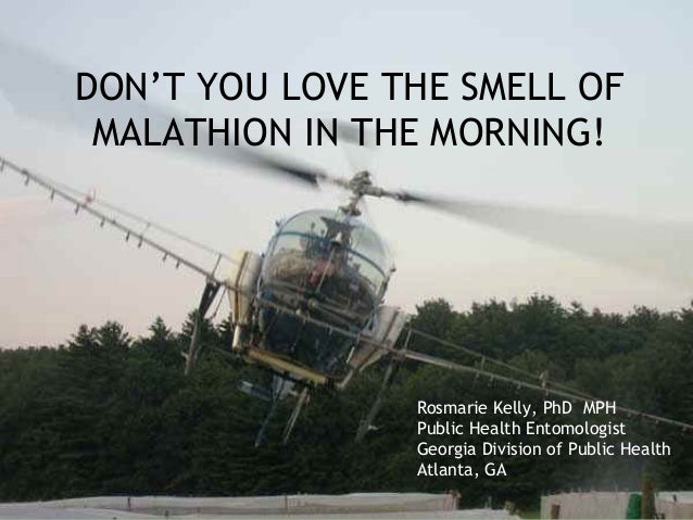 DON'T YOU LOVE THE SMELL OF MALATHION IN THE MORNING!                Rosmarie Kelly, PhD MPH                Public Health ...