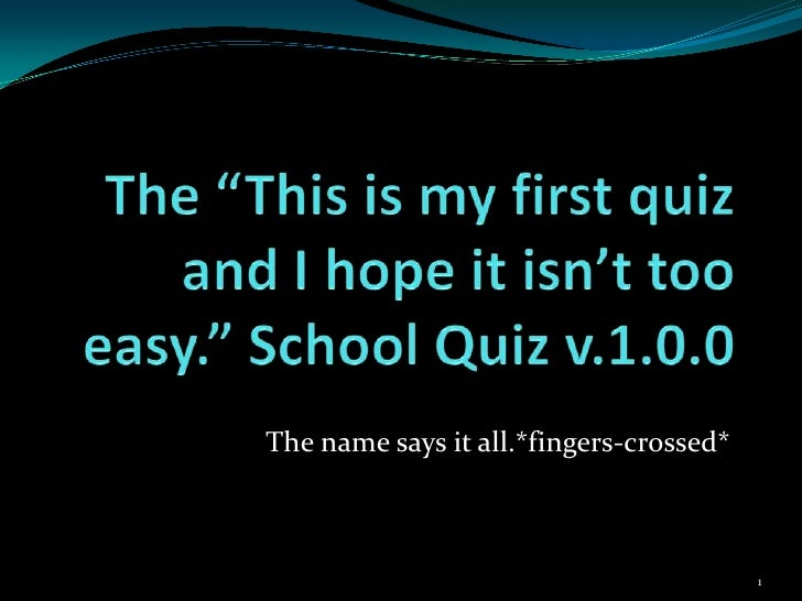 "The ""This is my first quiz and I hope it isn't too easy."" School Quiz v.1.0.0<br />The name says it all.*fingers-crossed*<..."