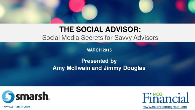 MARCH 2015 Presented by Amy McIlwain and Jimmy Douglas THE SOCIAL ADVISOR: Social Media Secrets for Savvy Advisors www.sma...