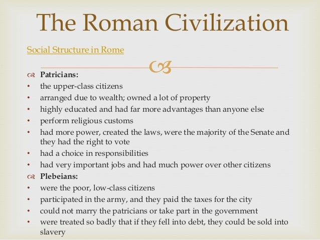 """social structure in ancient rome It is therefore covered over a number of separate articles such as roman society, roman governement, society in pompeii, class and social structure, evolution of the roman empire, changes in the meaning of """"romans"""", roman women and so on this article spans a number of these more detailed articles the republican."""