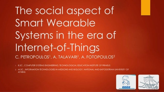The social aspect of Smart Wearable Systems in the era of Internet-of-Things C. PETROPOULOS1, A. TALAVARI1, A. FOTOPOULOS2...