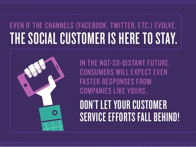 EVEN IF THE CHANNELS (FACEBOOK, TWITTER, ETC.) EVOLVE, THE SOCIAL CUSTOMER IS HERE TO STAY. IN THE NOT-SO-DISTANT FUTURE, ...