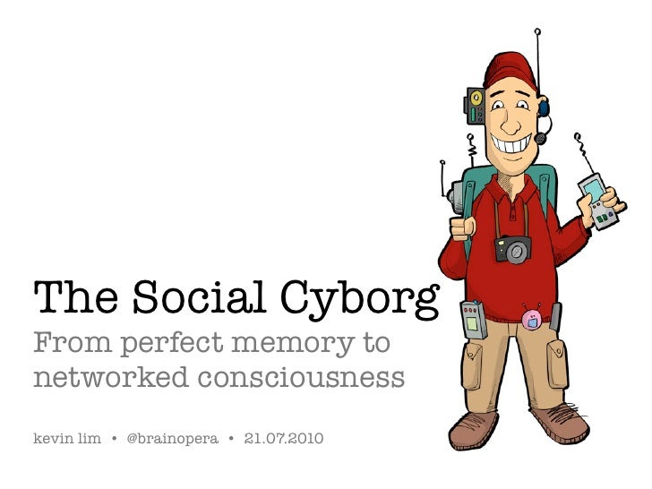 The Social Cyborg From perfect memory to networked consciousness kevin lim • @brainopera • 21.07.2010