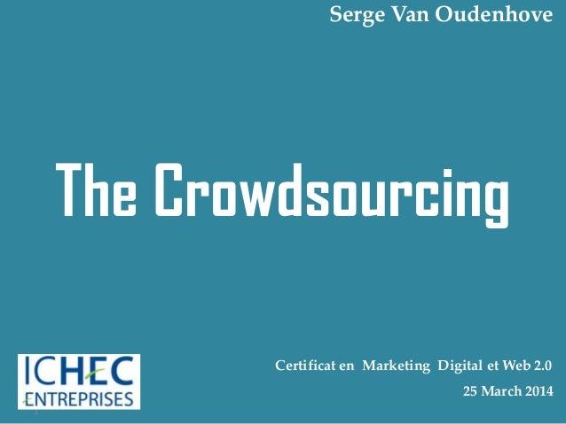 The Crowdsourcing 1 Certificat en Marketing Digital et Web 2.0 25 March 2014 Serge Van Oudenhove