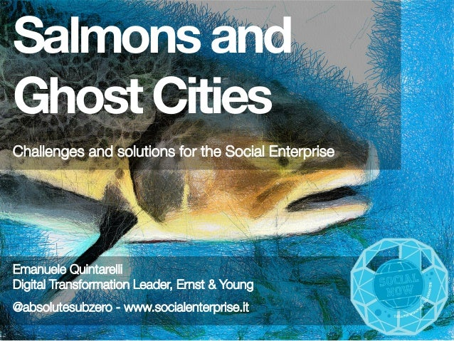 Salmons and Ghost Cities   Challenges and solutions for the Social Enterprise   Emanuele Quintarelli Digital Transformatio...