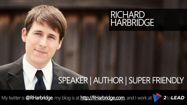RICHARD HARBRIDGE My twitter is @RHarbridge, my blog is at http://RHarbridge.com, and I work at SPEAKER | AUTHOR | SUPER F...