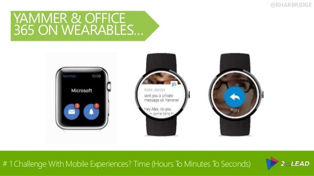 @RHARBRIDGE YAMMER & OFFICE 365 ON WEARABLES… # 1 Challenge With Mobile Experiences? Time (Hours To Minutes To Seconds)
