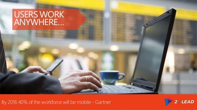 USERS WORK ANYWHERE… By 2016 40% of the workforce will be mobile - Gartner