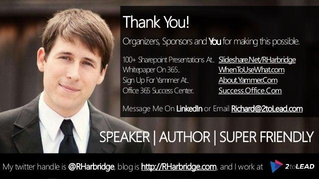 Thank You! Organizers, SponsorsandYouformakingthispossible. 100+SharepointPresentationsAt.. Slideshare.Net/RHarbridge Whit...