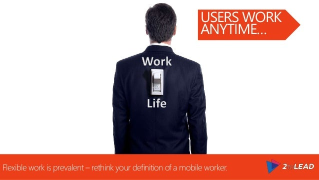 Flexible work is prevalent – rethink your definition of a mobile worker. USERS WORK ANYTIME…