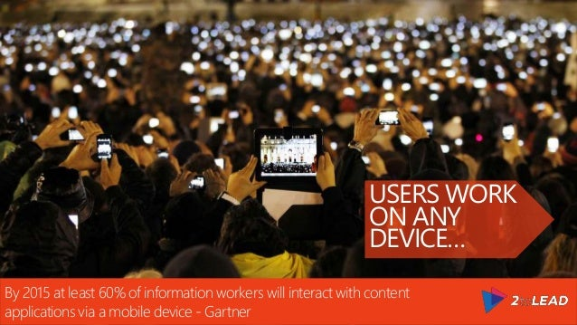 USERS WORK ON ANY DEVICE… By 2015 at least 60% of information workers will interact with content applications via a mobile...