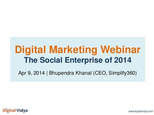 Digital Marketing Webinar The Social Enterprise of 2014 Apr 9, 2014 | Bhupendra Khanal (CEO, Simplify360) www.digitalvidya...