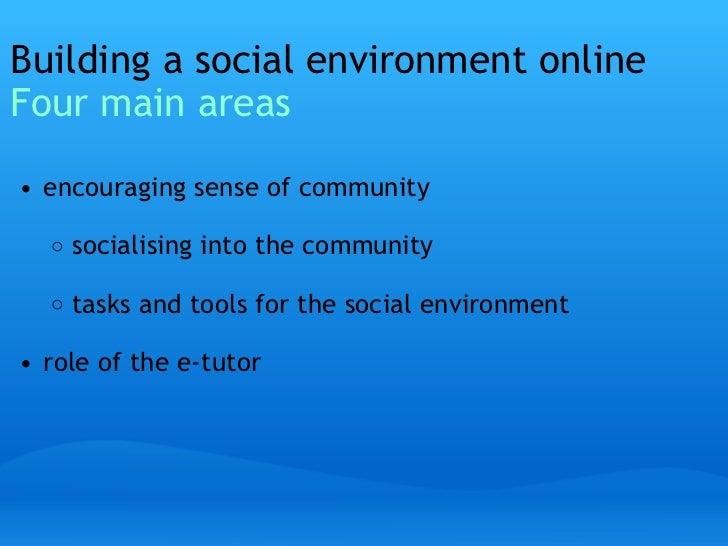 Building a social environment online Four main areas <ul><li> </li></ul><ul><ul><li>encouraging sense of community </li><...