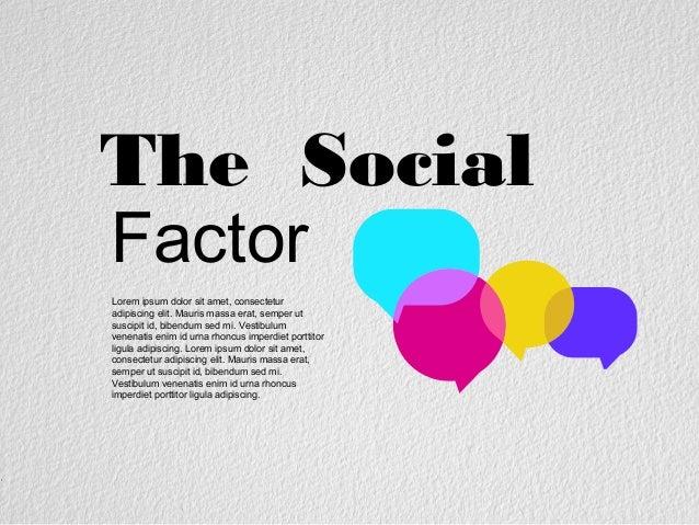 The Social Factor Lorem ipsum dolor sit amet, consectetur adipiscing elit. Mauris massa erat, semper ut suscipit id, biben...