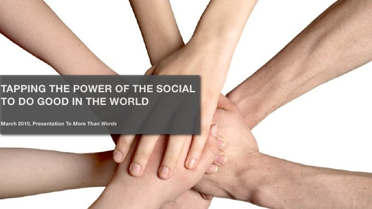 TAPPING THE POWER OF THE SOCIAL TO DO GOOD IN THE WORLD March 2010, Presentation To More Than Words