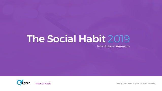 T H E S O C I A L H A B I T © 2 0 1 9 E D I S O N R E S E A R C H#SocialHabit The Social Habit 2019from Edison Research