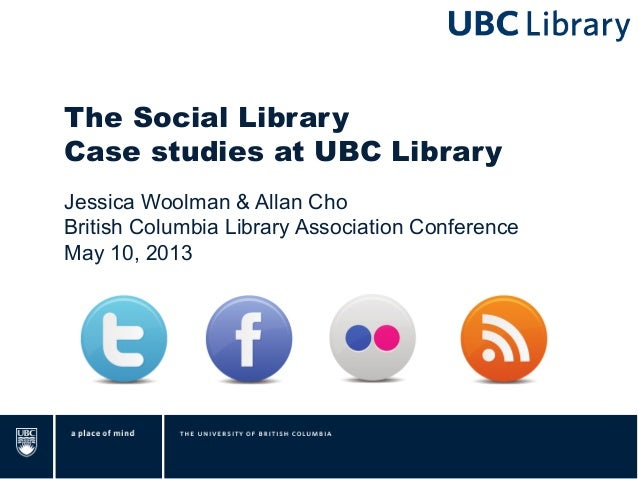 The Social LibraryCase studies at UBC LibraryJessica Woolman & Allan ChoBritish Columbia Library Association ConferenceMay...