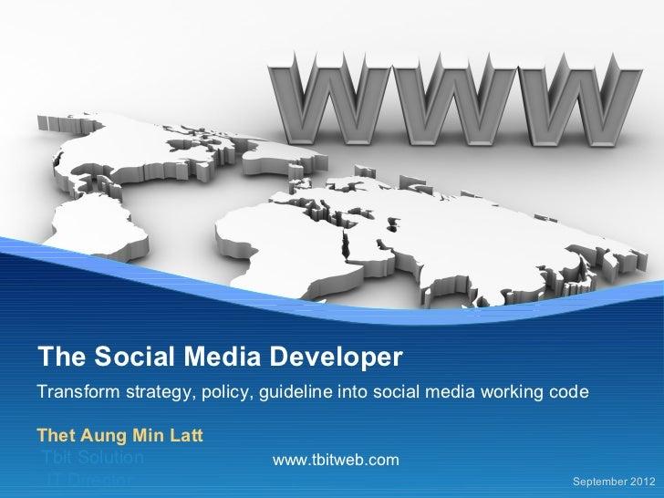 The Social Media DeveloperTransform strategy, policy, guideline into social media working codeThet Aung Min LattTbit Solut...