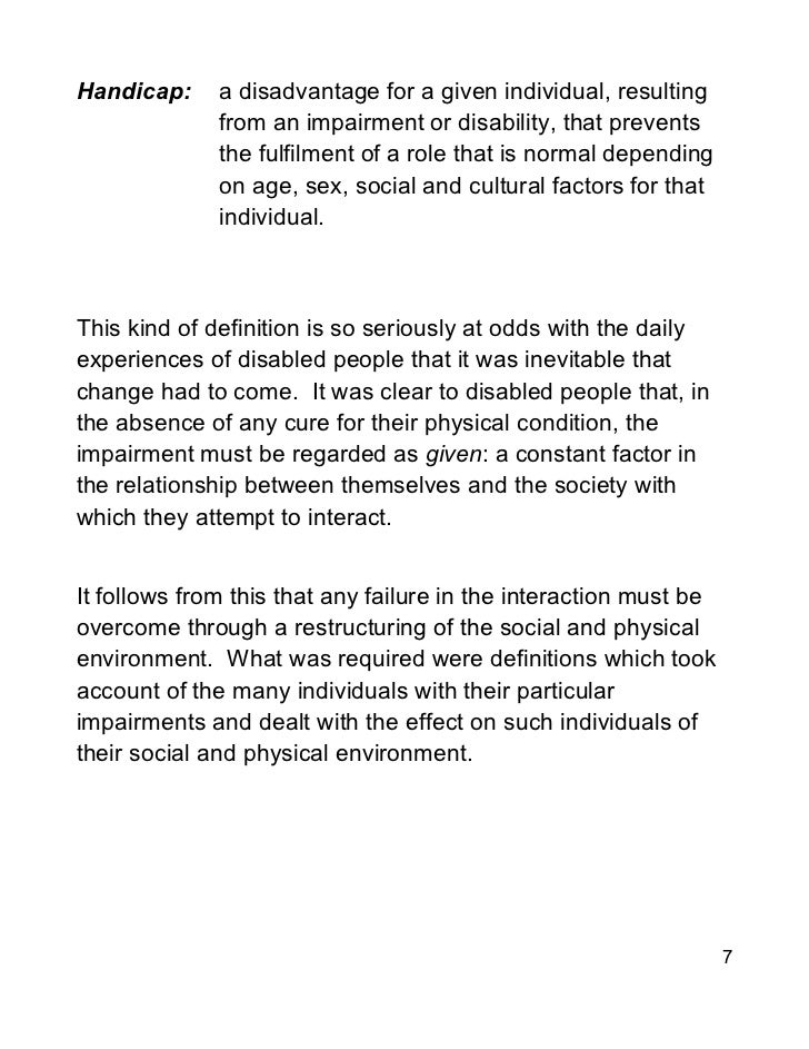"""impairment is a physical fact but disability is a social construction The social model of disability: dichotomy between impairment and disability  distinction between the physical impairment and the social situation, called """"dis-  disability as social ."""