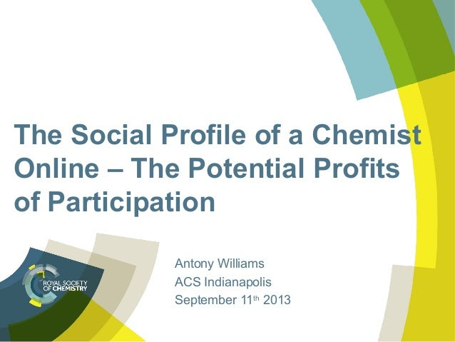 The Social Profile of a Chemist Online – The Potential Profits of Participation Antony Williams ACS Indianapolis September...