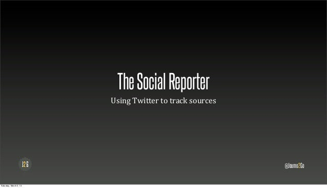 The Social Reporter                        Using	  Twitter	  to	  track	  sources                                         ...