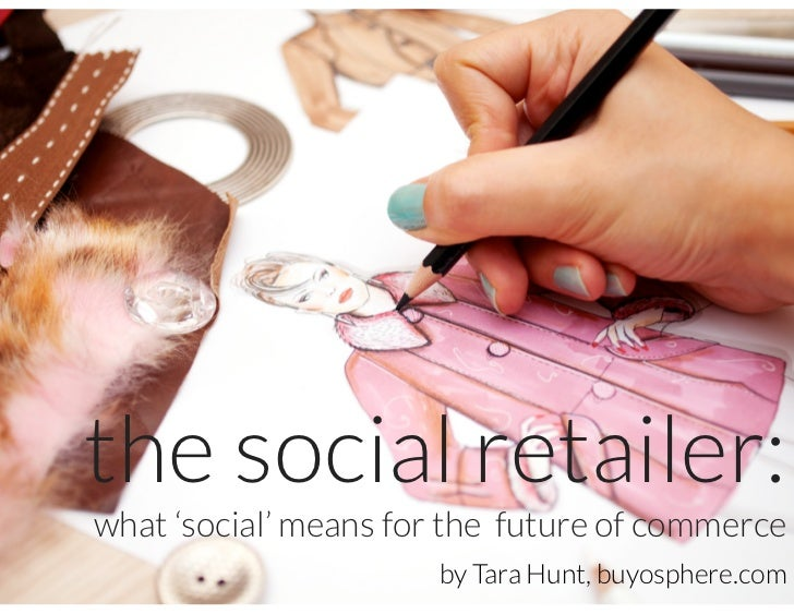 the social retailer:what 'social' means for the future of commerce                      by Tara Hunt, buyosphere.com