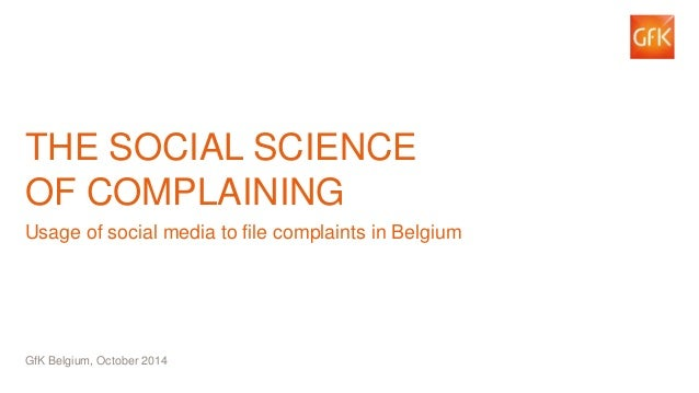 1  © GfK Belgium 2014 | The Social Science of Complaining  THE SOCIAL SCIENCE OF COMPLAINING  Usage of social media to fil...