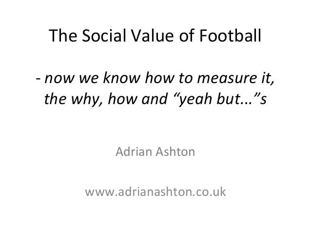 """The Social Value of Football - now we know how to measure it, the why, how and """"yeah but...""""s Adrian Ashton www.adrianasht..."""