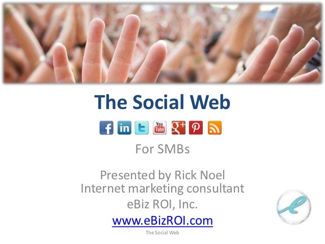 The Social Web         For SMBs    Presented by Rick NoelInternet marketing consultant         eBiz ROI, Inc.      www.eBi...