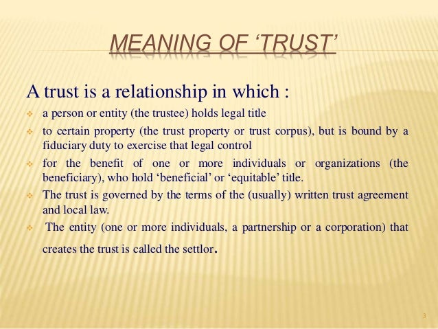 the meaning of trust In general, a trust is a relationship in which one person holds title to property, subject to an obligation to keep or use the property for the benefit of another a trust is formed under state law you may wish to consult the law of the state in which the organization is organized note that.