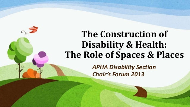 The Construction of Disability & Health: The Role of Spaces & Places APHA Disability Section Chair's Forum 2013