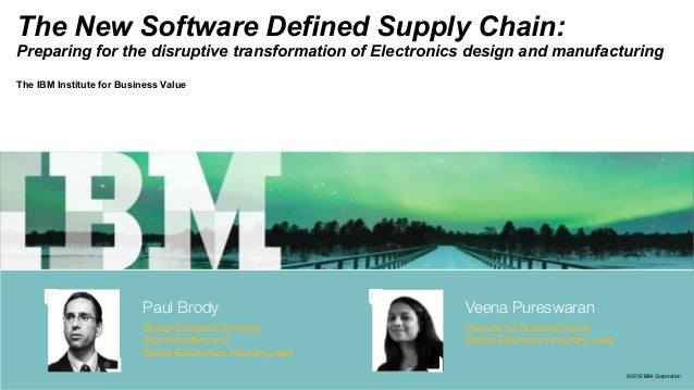 © 2012 IBM Corporation The New Software Defined Supply Chain: Preparing for the disruptive transformation of Electronics d...