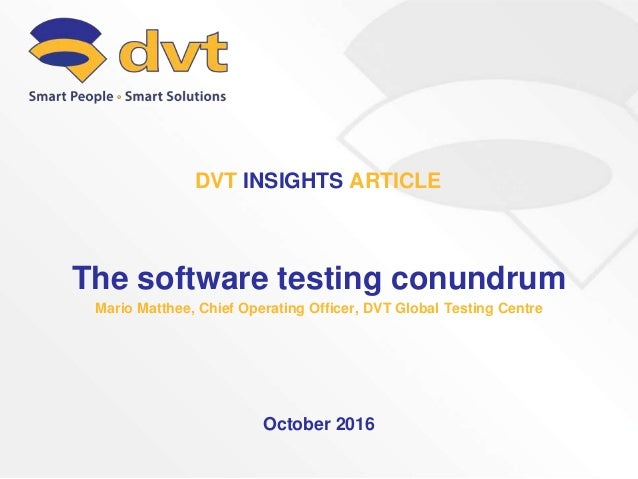 The software testing conundrum Mario Matthee, Chief Operating Officer, DVT Global Testing Centre October 2016 DVT INSIGHTS...