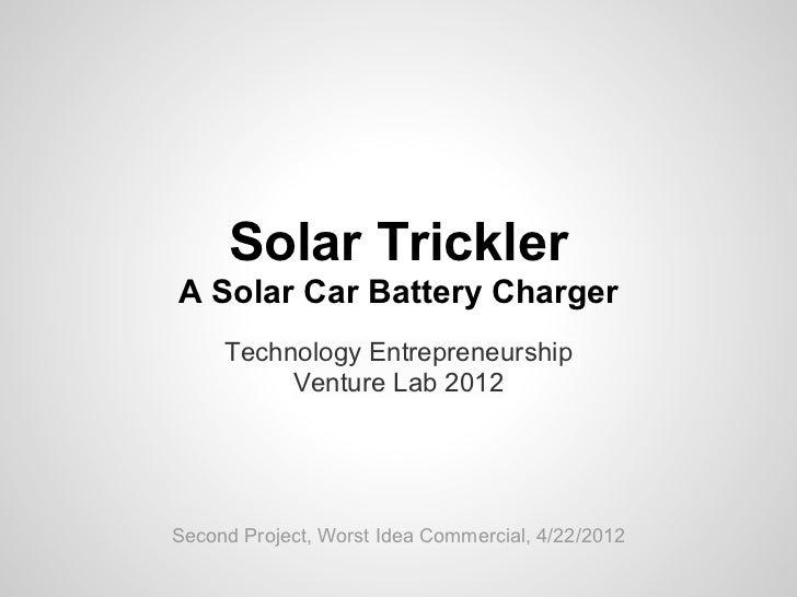 Solar TricklerA Solar Car Battery Charger     Technology Entrepreneurship          Venture Lab 2012Second Project, Worst I...