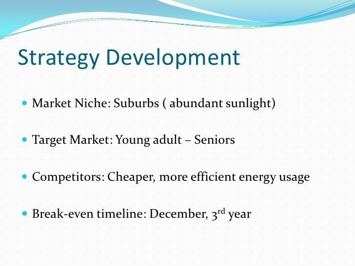 Strategy Development<br />Market Niche: Suburbs ( abundant sunlight)<br />Target Market: Young adult – Seniors<br />Compet...