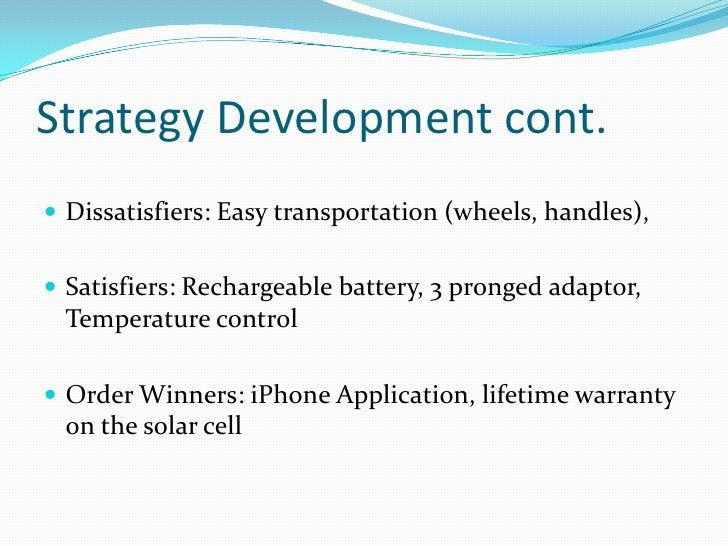 Strategy Development cont.<br />Dissatisfiers: Easy transportation (wheels, handles), <br />Satisfiers: Rechargeable batte...