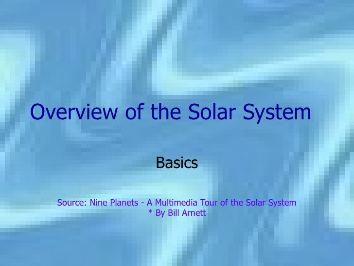Overview   of the Solar System Basics Source: Nine Planets - A Multimedia Tour of the Solar System * By Bill Arnett