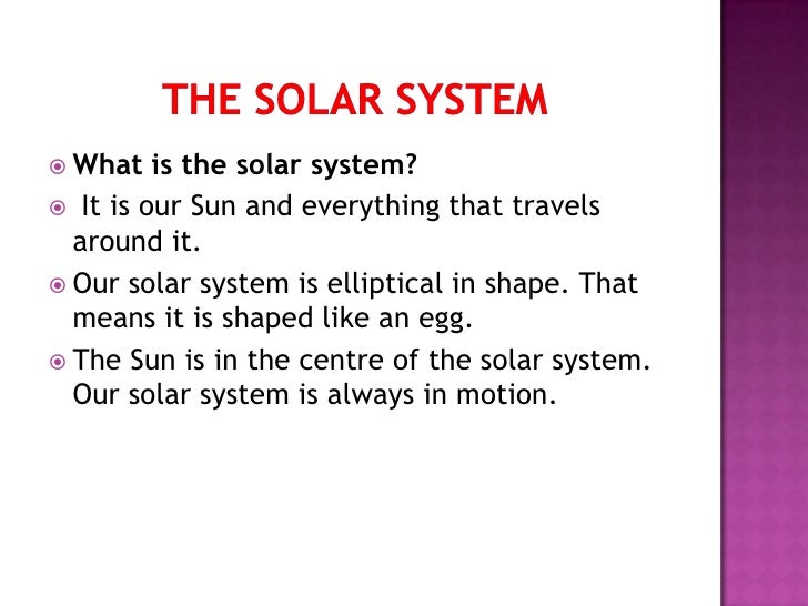  What   is the solar system? It is our Sun and everything that travels  around it. Our solar system is elliptical in sh...