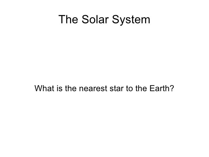 The Solar System What is the nearest star to the Earth?
