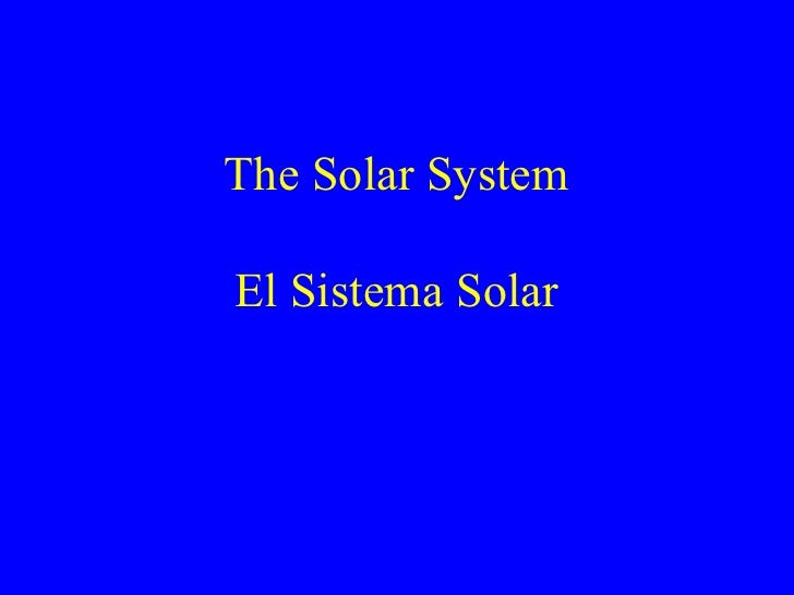 The Solar System El Sistema Solar