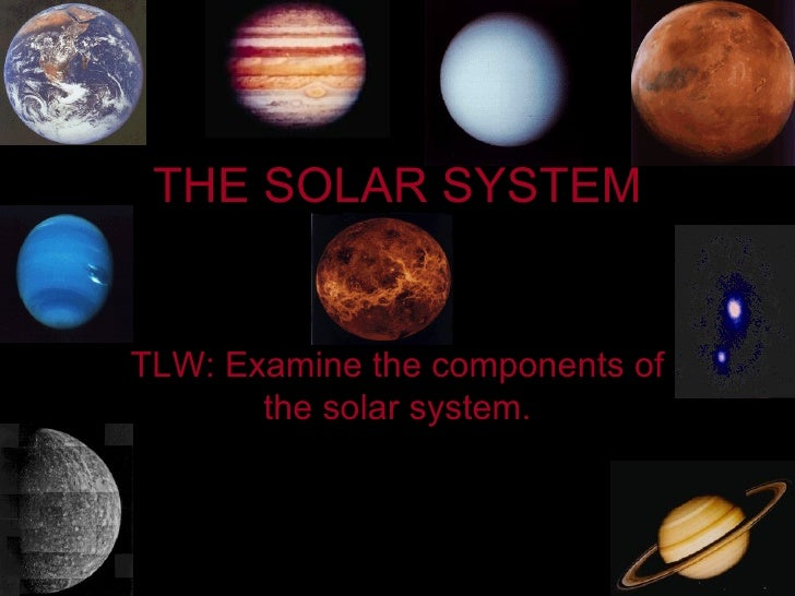 THE SOLAR SYSTEM TLW: Examine the components of the solar system.