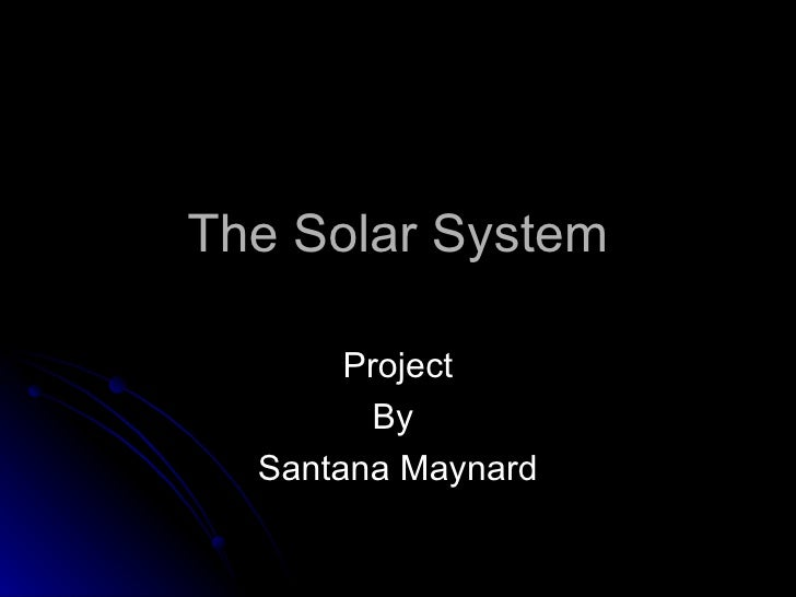 The Solar System Project By  Santana Maynard